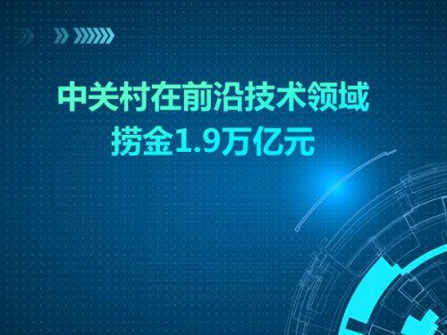 中关村在前沿技术领域捞金1.9万亿元0