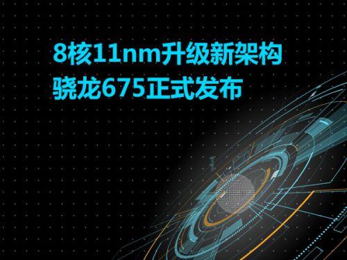 8核11nm升级新架构   骁龙675正式发布0