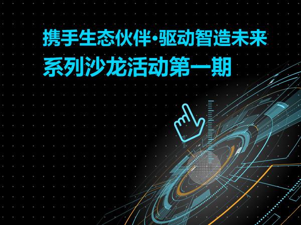 中发智造系列沙龙活动第一期 携手生态伙伴·驱动智造未来