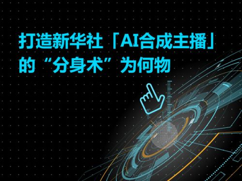 """打造新华社「AI合成主播」的""""分身术""""为何物0"""