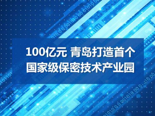 100亿元 青岛打造首个国家级保密技术产业园0