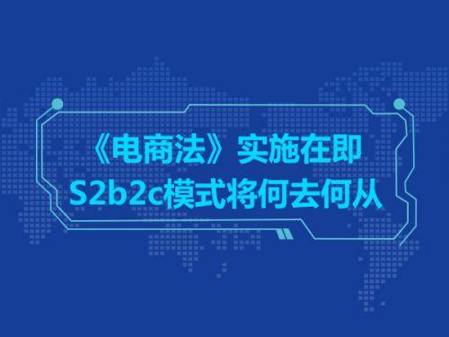 《电商法》实施在即 S2b2c模式将何去何从0