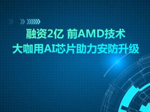 融资2亿 前AMD技术大咖用AI芯片助力安防升级0