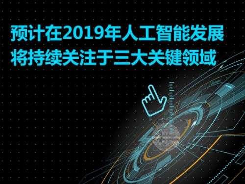 预计在2019年人工智能发展将持续关注于三大关键领域0