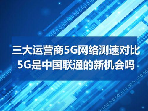 三大运营商5G网络测速对比  5G是中国联通的新机会吗0