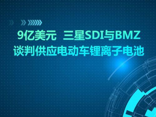 9亿美元  三星SDI与BMZ谈判供应电动车锂离子电池