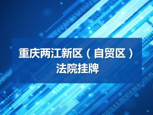 重庆两江新区(自贸区)法院挂牌