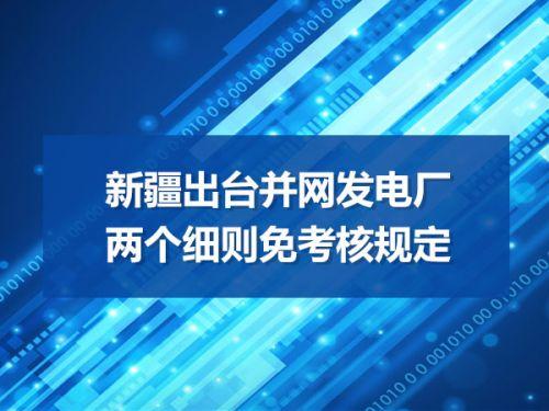 新疆出台并网发电厂两个细则免考核规定0