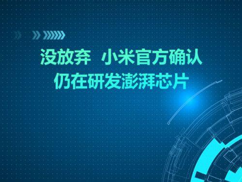 没放弃  小米官方确认仍在研发澎湃芯片