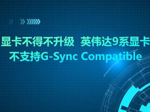 显卡不得不升级  英伟达9系显卡不支持G-Sync Compatible