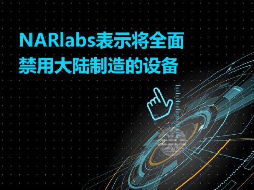 NARlabs表示将全面禁用大陆制造的设备0