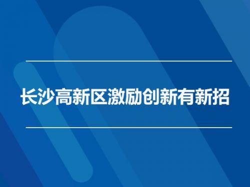 长沙高新区激励创新有新招