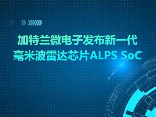 加特兰微电子发布新一代毫米波雷达芯片ALPS SoC