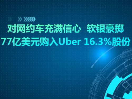 对网约车充满信心  软银豪掷77亿美元购入Uber 16.3%股份