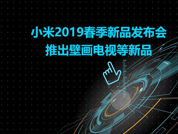 小米2019春季新品发布会推出壁画电视等新品