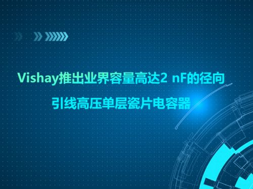 Vishay推出业界容量高达2 nF的径向引线高压单层瓷片电容器0
