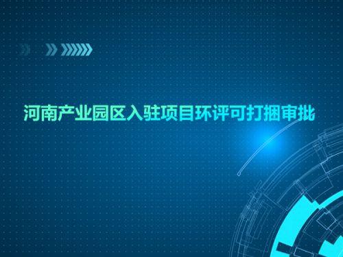 河南产业园区入驻项目环评可打捆审批0
