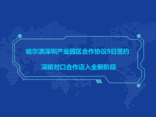 哈尔滨深圳产业园区合作协议9日签约 深哈对口合作迈入全新阶段