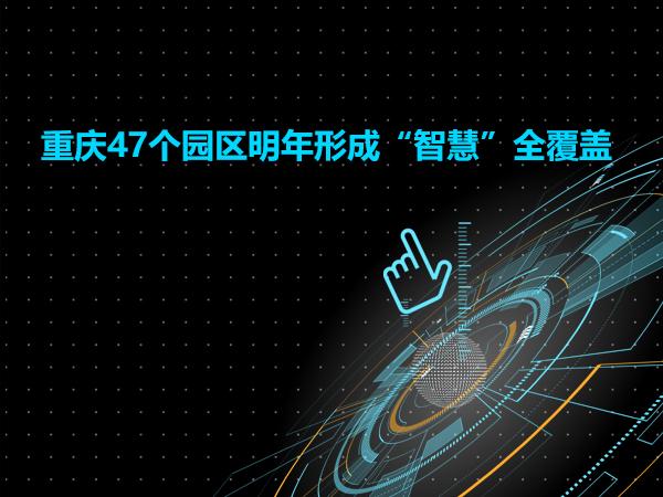 """重庆47个园区明年形成""""智慧""""全覆盖"""