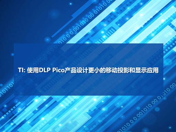 TI  使用DLP Pico产品设计更小的移动投影和显示应用