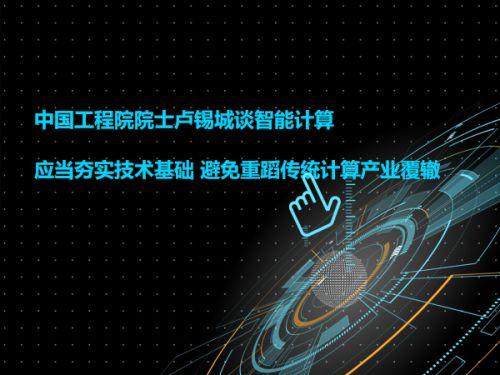 中国工程院院士卢锡城谈智能计算 应当夯实技术基础 避免重蹈传统计算产业覆辙0