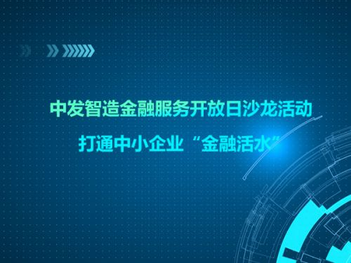 """中发智造金融服务开放日沙龙活动 打通中小企业""""金融活水""""0"""