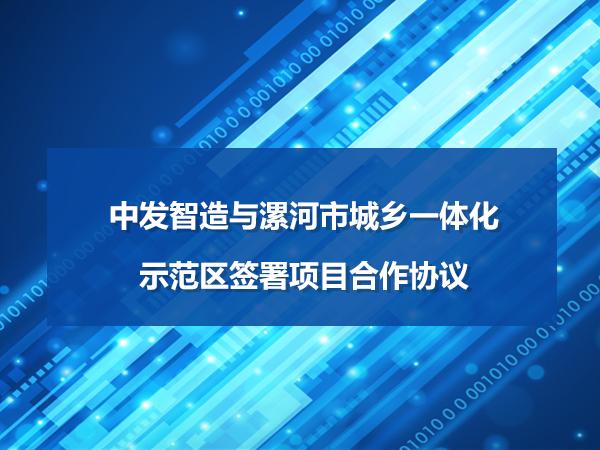 中发智造与漯河市城乡一体化示范区签署项目合作协议