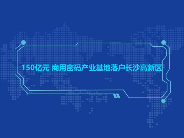 150亿元 商用密码产业基地落户长沙高新区
