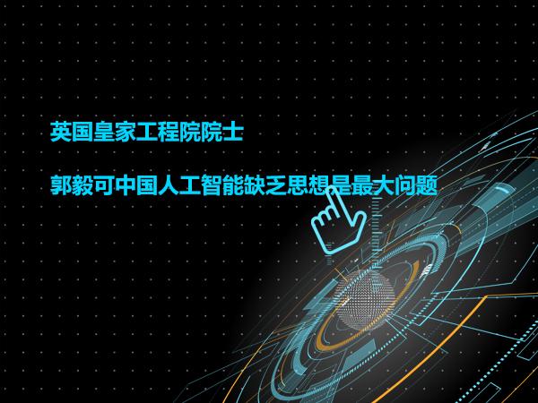 英国皇家工程院院士 郭毅可中国人工智能缺乏思想是最大问题