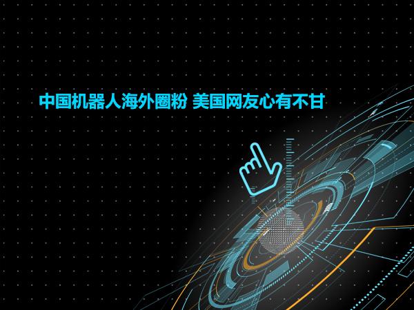 中国机器人海外圈粉 美国网友心有不甘