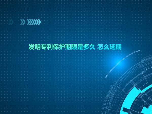 发明专利保护期限是多久 怎么延期