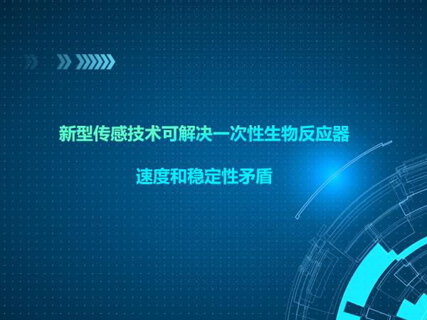 新型传感技术可解决一次性生物反应器的速度和稳定性矛盾