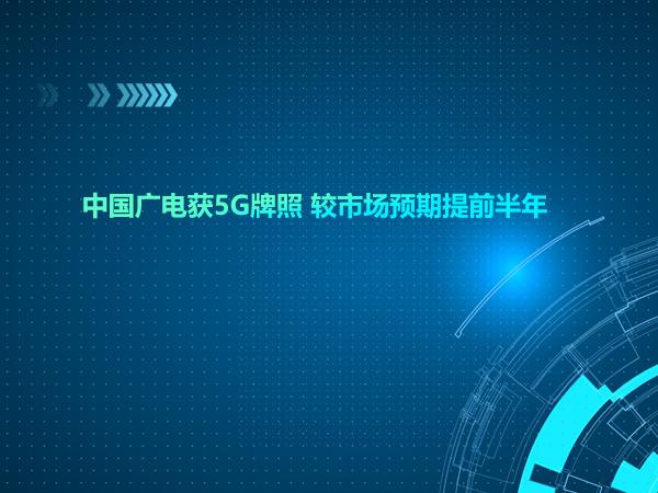 中国广电获5G牌照 较市场预期提前半年