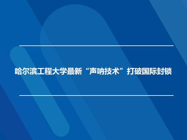 """哈尔滨工程大学最新""""声呐技术""""打破国际封锁"""