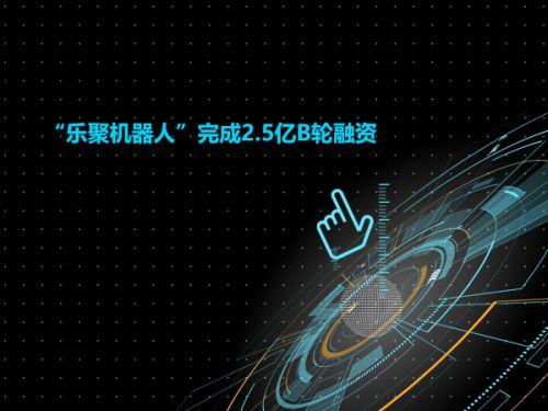 """""""乐聚机器人""""完成2.5亿B轮融资0"""
