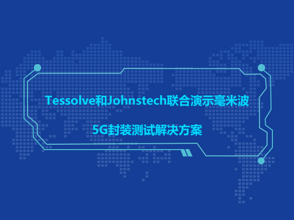 Tessolve和Johnstech联合演示毫米波5G封装测试解决方案