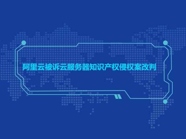 阿里云被诉云服务器知识产权侵权案改判