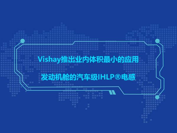 Vishay推出业内体积最小的应用于发动机舱的汽车级IHLP®电感