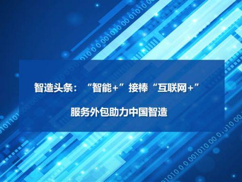 """智造头条:""""智能+""""接棒""""互联网+"""",服务外包助力中国智造0"""
