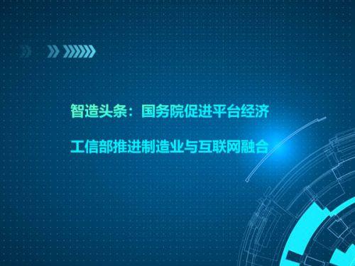 智造头条:国务院促进平台经济,工信部推进制造业与互联网融合0
