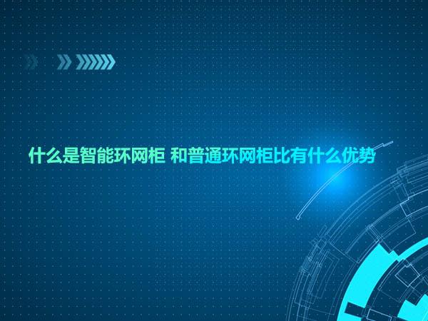什么是智能环网柜 和普通环网柜比有什么优势