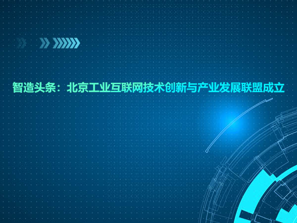 智造头条:北京工业互联网技术创新与产业发展联盟成立