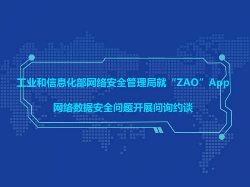 """工业和信息化部网络安全管理局就""""ZAO""""App网络数据安全问题开展问询约谈0"""