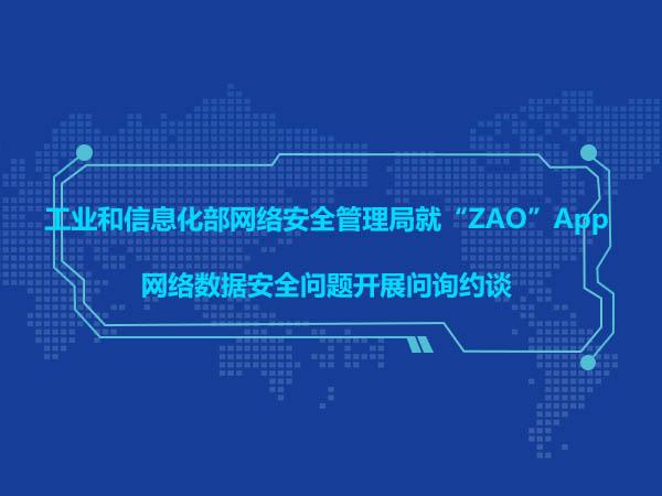 """工业和信息化部网络安全管理局就""""ZAO""""App网络数据安全问题开展问询约谈"""