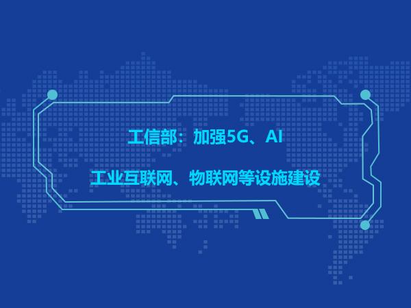 工信部:加强5G、AI、工业互联网、物联网等设施建设